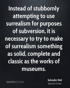 Instead of stubbornly attempting to use surrealism for purposes of subversion, it is necessary to try to make of surrealism something as solid, complete and classic as the works of museums.