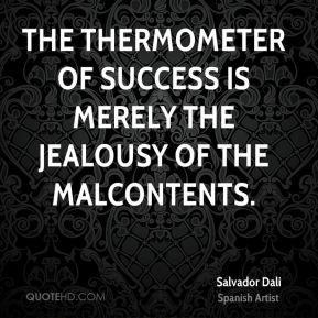Salvador Dali - The thermometer of success is merely the jealousy of the malcontents.