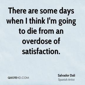 Salvador Dali - There are some days when I think I'm going to die from an overdose of satisfaction.