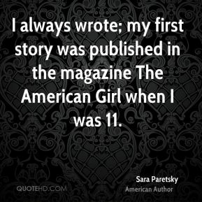 I always wrote; my first story was published in the magazine The American Girl when I was 11.
