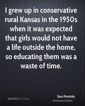 I grew up in conservative rural Kansas in the 1950s when it was expected that girls would not have a life outside the home, so educating them was a waste of time.