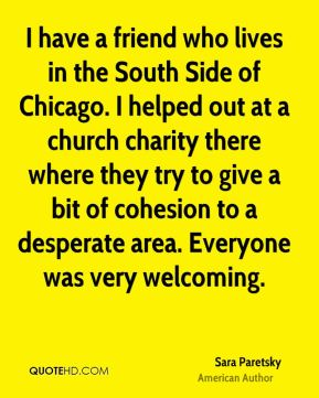 Sara Paretsky - I have a friend who lives in the South Side of Chicago. I helped out at a church charity there where they try to give a bit of cohesion to a desperate area. Everyone was very welcoming.
