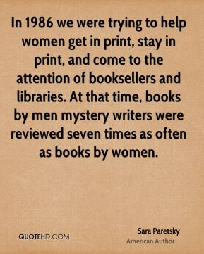 In 1986 we were trying to help women get in print, stay in print, and come to the attention of booksellers and libraries. At that time, books by men mystery writers were reviewed seven times as often as books by women.