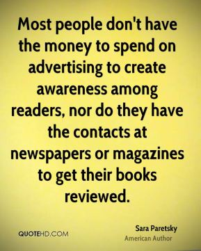 Most people don't have the money to spend on advertising to create awareness among readers, nor do they have the contacts at newspapers or magazines to get their books reviewed.