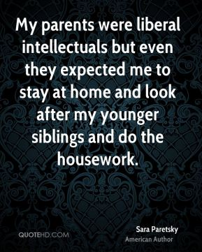 My parents were liberal intellectuals but even they expected me to stay at home and look after my younger siblings and do the housework.