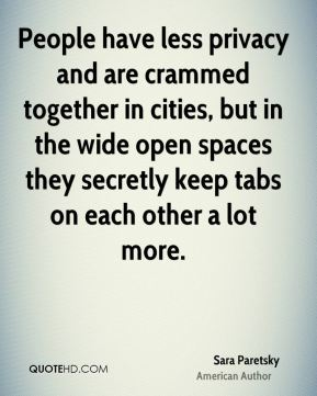 Sara Paretsky - People have less privacy and are crammed together in cities, but in the wide open spaces they secretly keep tabs on each other a lot more.