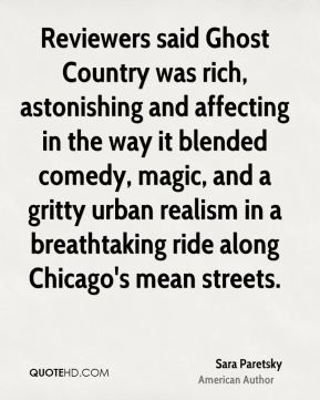 Sara Paretsky - Reviewers said Ghost Country was rich, astonishing and affecting in the way it blended comedy, magic, and a gritty urban realism in a breathtaking ride along Chicago's mean streets.