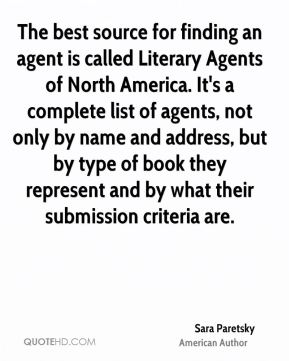 Sara Paretsky - The best source for finding an agent is called Literary Agents of North America. It's a complete list of agents, not only by name and address, but by type of book they represent and by what their submission criteria are.