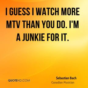I guess I watch more MTV than you do. I'm a junkie for it.