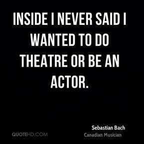 Inside I never said I wanted to do theatre or be an actor.