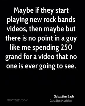 Maybe if they start playing new rock bands videos, then maybe but there is no point in a guy like me spending 250 grand for a video that no one is ever going to see.