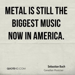 Sebastian Bach - Metal is still the biggest music now in America.