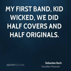 My first band, Kid Wicked, we did half covers and half originals.