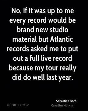 Sebastian Bach - No, if it was up to me every record would be brand new studio material but Atlantic records asked me to put out a full live record because my tour really did do well last year.