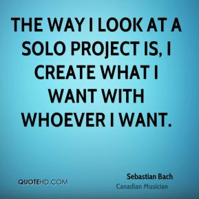 Sebastian Bach - The way I look at a solo project is, I create what I want with whoever I want.