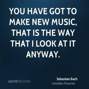 You have got to make new music, that is the way that I look at it anyway.