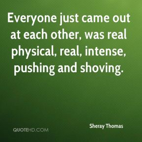 Sheray Thomas  - Everyone just came out at each other, was real physical, real, intense, pushing and shoving.