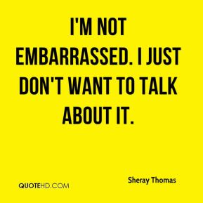 Sheray Thomas  - I'm not embarrassed. I just don't want to talk about it.