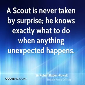 Sir Robert Baden-Powell  - A Scout is never taken by surprise; he knows exactly what to do when anything unexpected happens.