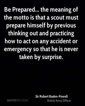 Be Prepared... the meaning of the motto is that a scout must prepare himself by previous thinking out and practicing how to act on any accident or emergency so that he is never taken by surprise.