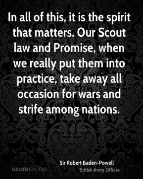 In all of this, it is the spirit that matters. Our Scout law and Promise, when we really put them into practice, take away all occasion for wars and strife among nations.