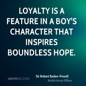 Sir Robert Baden-Powell  - Loyalty is a feature in a boy's character that inspires boundless hope.