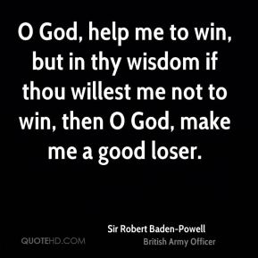 O God, help me to win, but in thy wisdom if thou willest me not to win, then O God, make me a good loser.