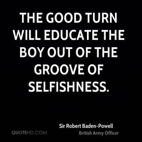 Sir Robert Baden-Powell  - The good turn will educate the boy out of the groove of selfishness.