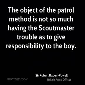 Sir Robert Baden-Powell  - The object of the patrol method is not so much having the Scoutmaster trouble as to give responsibility to the boy.