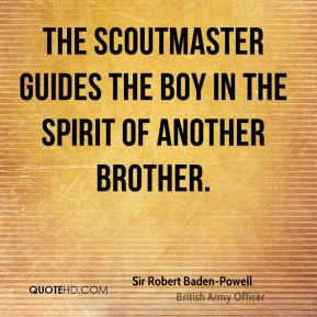 Sir Robert Baden-Powell  - The Scoutmaster guides the boy in the spirit of another brother.