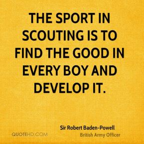 The sport in Scouting is to find the good in every boy and develop it.