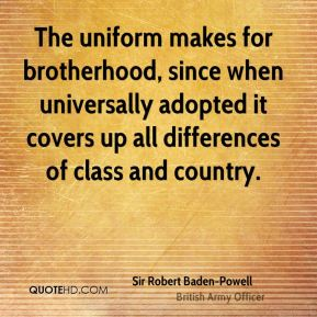 The uniform makes for brotherhood, since when universally adopted it covers up all differences of class and country.