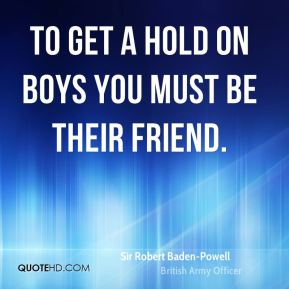 To get a hold on boys you must be their friend.