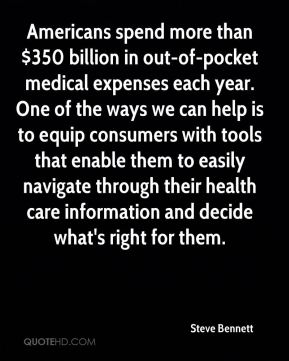 Steve Bennett  - Americans spend more than $350 billion in out-of-pocket medical expenses each year. One of the ways we can help is to equip consumers with tools that enable them to easily navigate through their health care information and decide what's right for them.