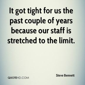 Steve Bennett  - It got tight for us the past couple of years because our staff is stretched to the limit.
