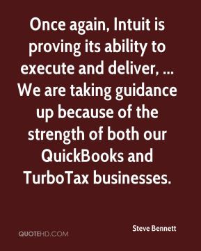 Steve Bennett  - Once again, Intuit is proving its ability to execute and deliver, ... We are taking guidance up because of the strength of both our QuickBooks and TurboTax businesses.