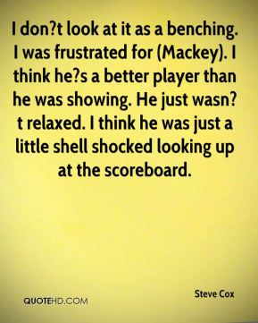 I don?t look at it as a benching. I was frustrated for (Mackey). I think he?s a better player than he was showing. He just wasn?t relaxed. I think he was just a little shell shocked looking up at the scoreboard.