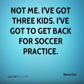 Not me. I've got three kids. I've got to get back for soccer practice.