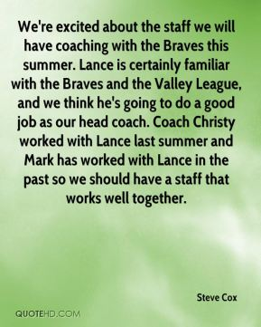 We're excited about the staff we will have coaching with the Braves this summer. Lance is certainly familiar with the Braves and the Valley League, and we think he's going to do a good job as our head coach. Coach Christy worked with Lance last summer and Mark has worked with Lance in the past so we should have a staff that works well together.