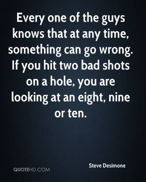 Steve Desimone  - Every one of the guys knows that at any time, something can go wrong. If you hit two bad shots on a hole, you are looking at an eight, nine or ten.