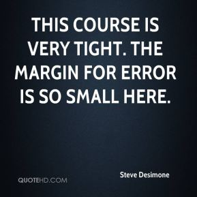Steve Desimone  - This course is very tight. The margin for error is so small here.