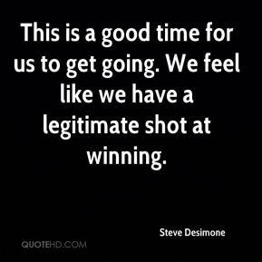 Steve Desimone  - This is a good time for us to get going. We feel like we have a legitimate shot at winning.