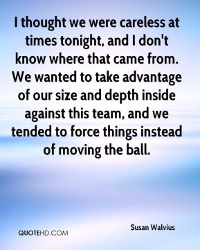 I thought we were careless at times tonight, and I don't know where that came from. We wanted to take advantage of our size and depth inside against this team, and we tended to force things instead of moving the ball.