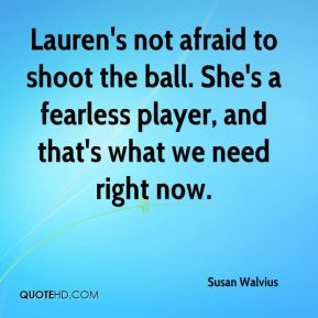 Lauren's not afraid to shoot the ball. She's a fearless player, and that's what we need right now.
