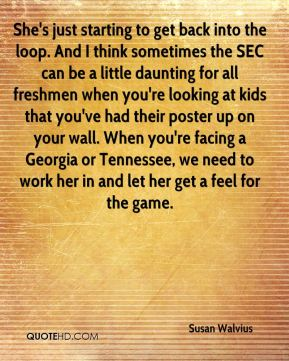 She's just starting to get back into the loop. And I think sometimes the SEC can be a little daunting for all freshmen when you're looking at kids that you've had their poster up on your wall. When you're facing a Georgia or Tennessee, we need to work her in and let her get a feel for the game.