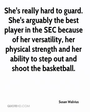 She's really hard to guard. She's arguably the best player in the SEC because of her versatility, her physical strength and her ability to step out and shoot the basketball.
