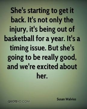 Susan Walvius  - She's starting to get it back. It's not only the injury, it's being out of basketball for a year. It's a timing issue. But she's going to be really good, and we're excited about her.