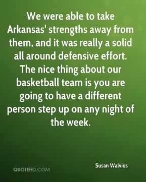 Susan Walvius  - We were able to take Arkansas' strengths away from them, and it was really a solid all around defensive effort. The nice thing about our basketball team is you are going to have a different person step up on any night of the week.