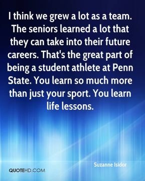 Suzanne Isidor  - I think we grew a lot as a team. The seniors learned a lot that they can take into their future careers. That's the great part of being a student athlete at Penn State. You learn so much more than just your sport. You learn life lessons.