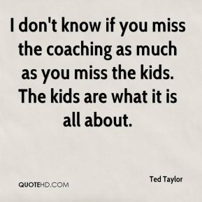 I don't know if you miss the coaching as much as you miss the kids. The kids are what it is all about.